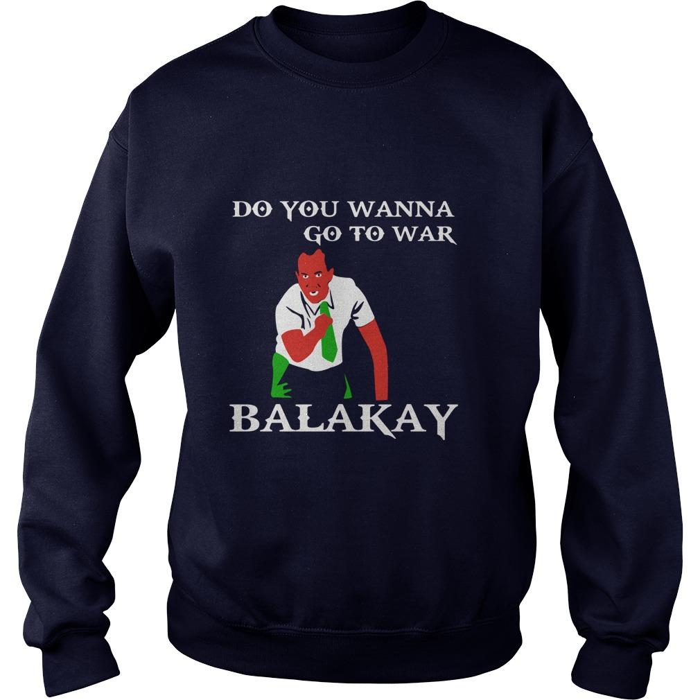 Wanna Go War Balakay Sweatshirt