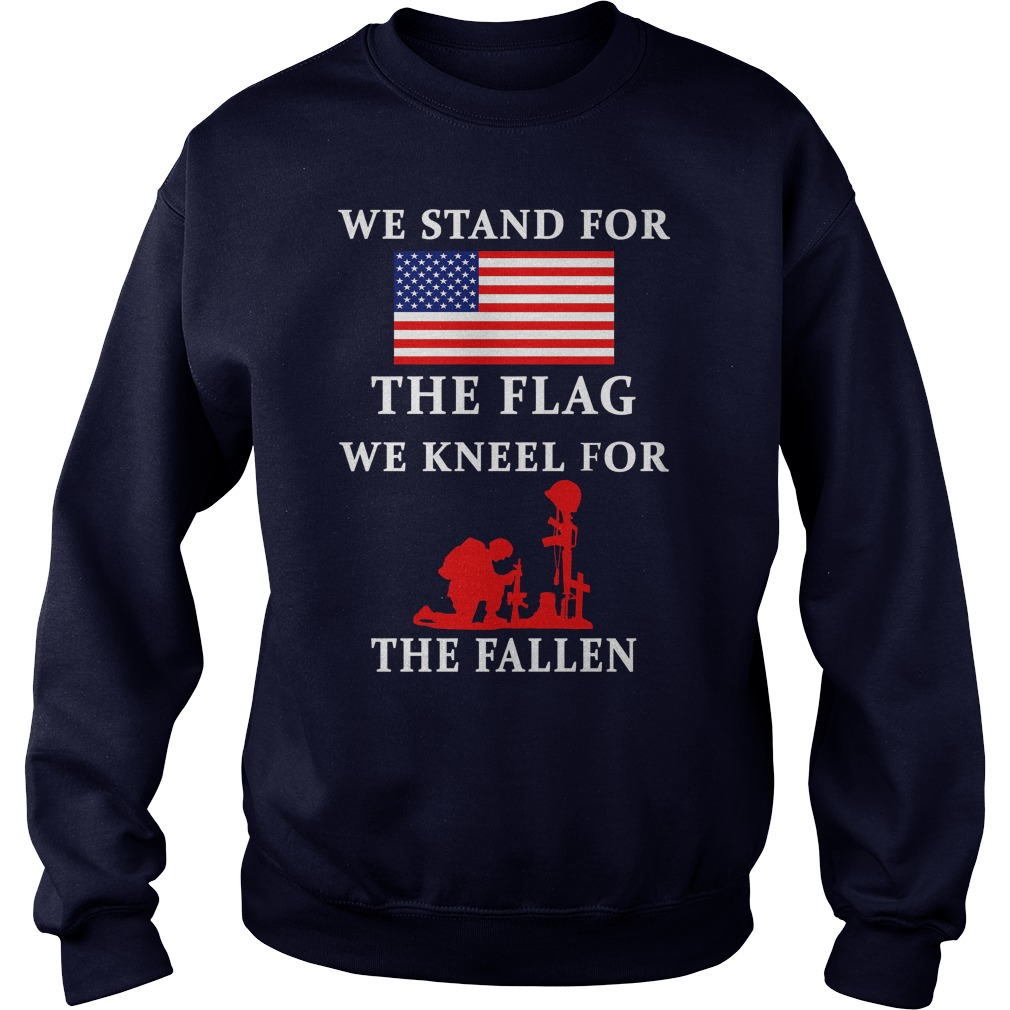 We Stand For The Flag We Kneel For The Fallen Sweat Shirt