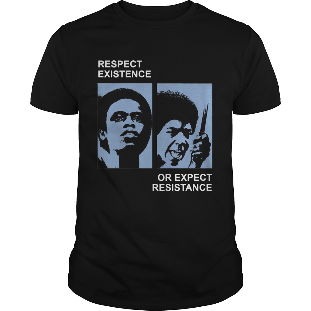 Respect Existence Or Expect Resistance Shirt, Hoodie, Sweater, Ladies T Guys Tee