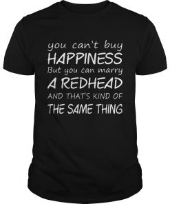 Cant Buy Happiness Can Marry Redhead Thats Kind Thing Guys Tee