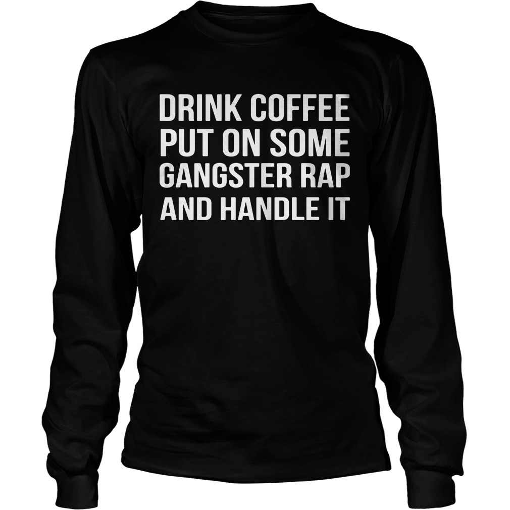 Drink Coffee Put Gangster Rap Handle Unisex Longsleeve Tee