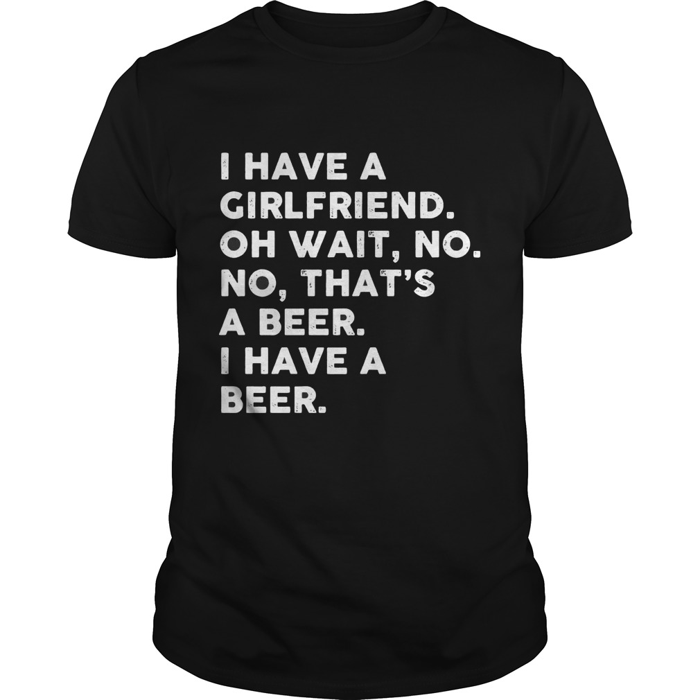I Have A Girlfriend Oh Wait No No Thats A Beer Guys Tee