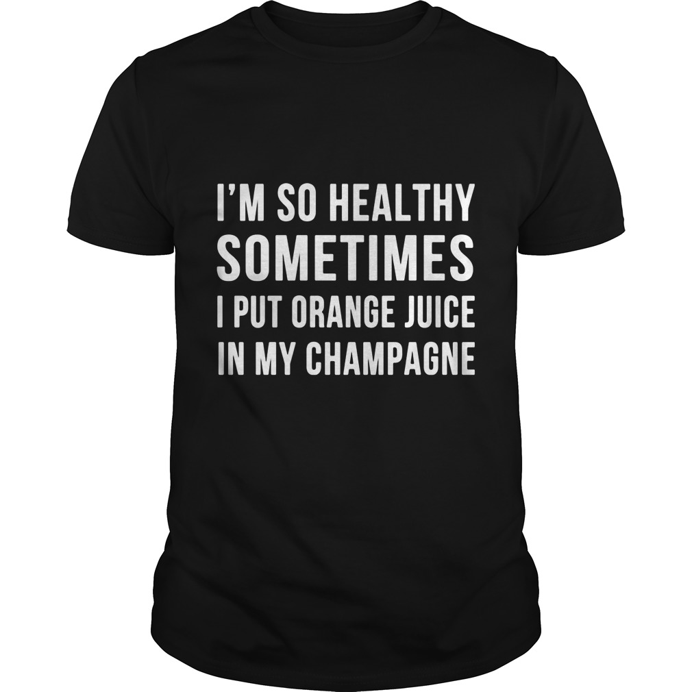 Im Healthy Sometimes Put Orange Juice Champagne Guys Tee