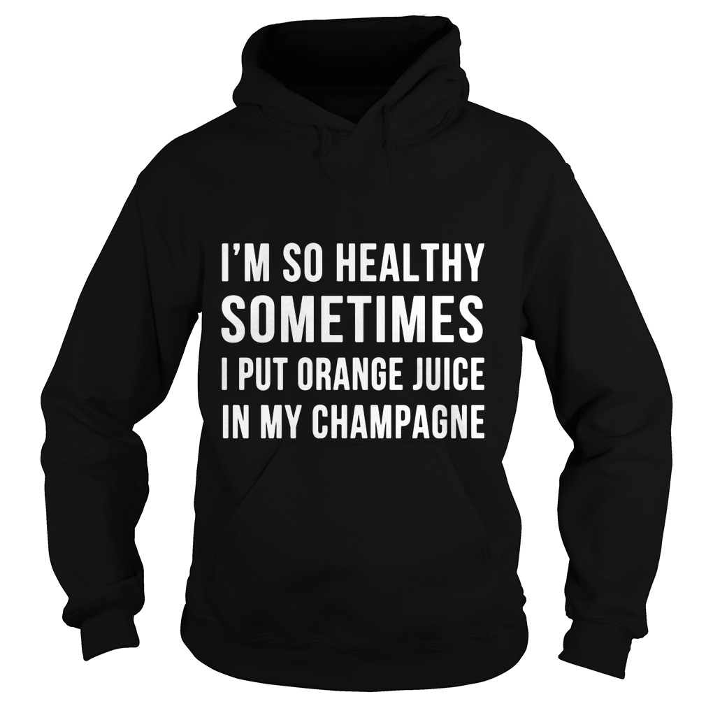 Im Healthy Sometimes Put Orange Juice Champagne Hoodie