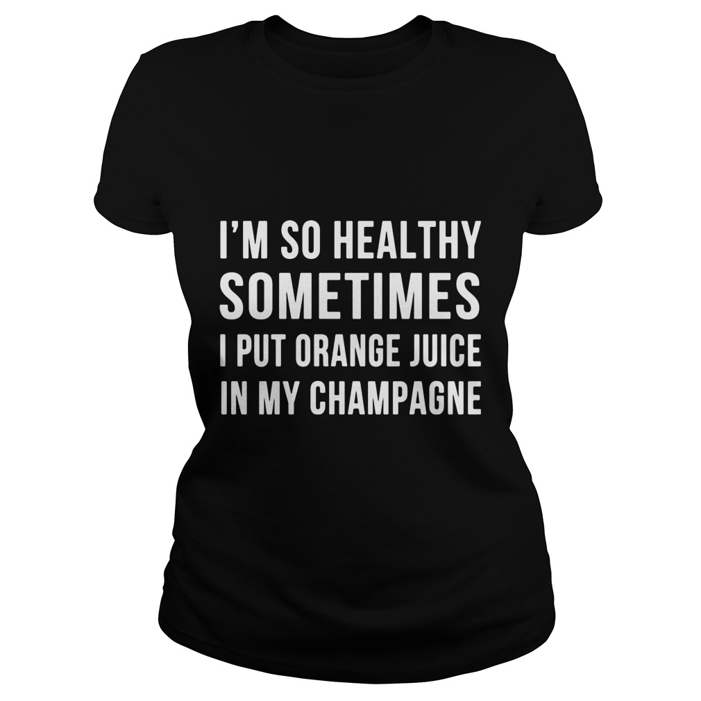 Im Healthy Sometimes Put Orange Juice Champagne Ladies Tee