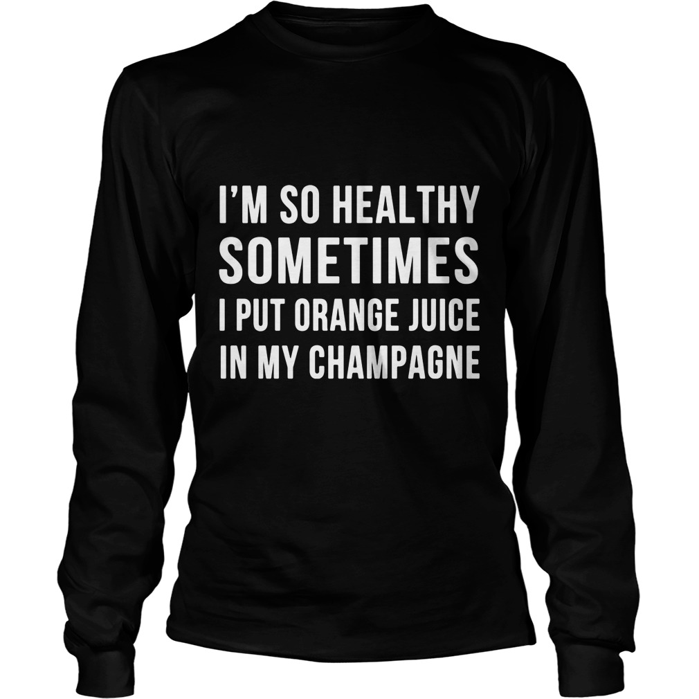 Im Healthy Sometimes Put Orange Juice Champagne Unisex Longsleeve Tee