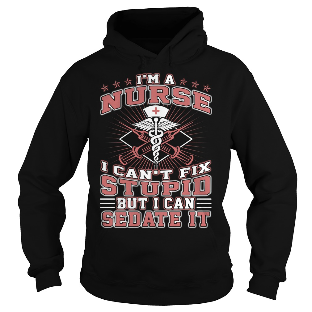 Im Nurse Cant Fix Stupid Can Sedate Hoodie