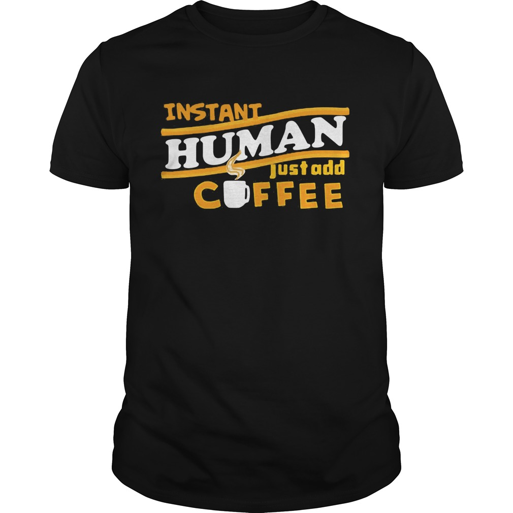 Instant Human Just Add Coffee Shirt Hoodie Sweater Ladies Guys Tee