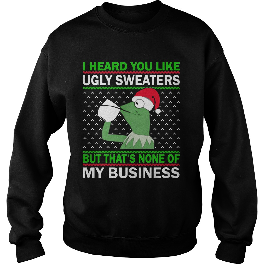 Kermit Frog I Heard You Like Ugly Sweaters But Thats None Of My Business Sweat Shirt