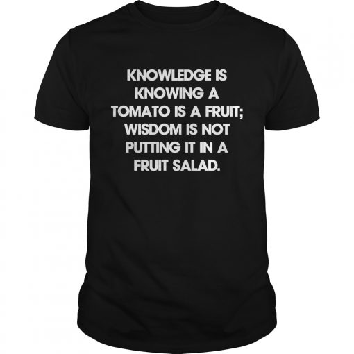 Knowledge Is Knowing A Tomato Is A Fruit Wisdom Is Not Putting It In A Fruit Salad Guys Tee