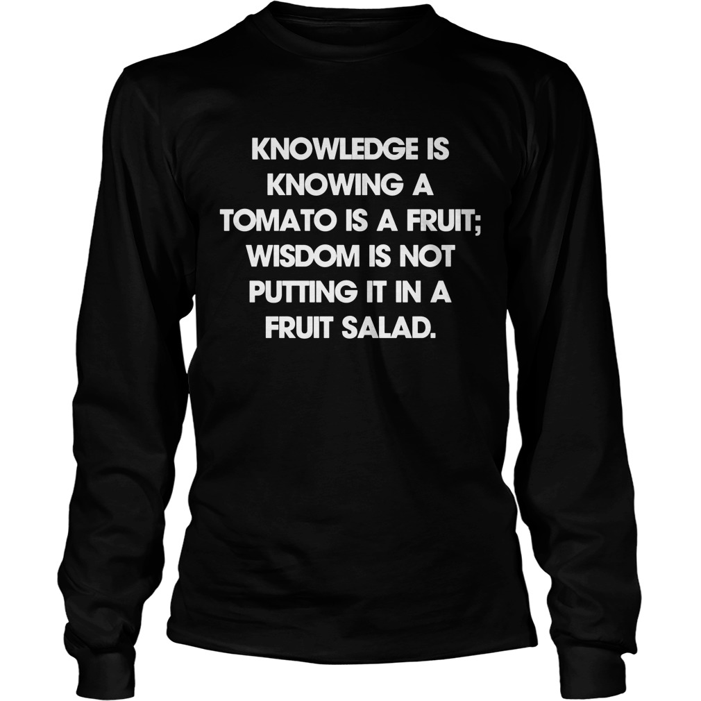 Knowledge Is Knowing A Tomato Is A Fruit Wisdom Is Not Putting It In A Fruit Salad Longsleeve