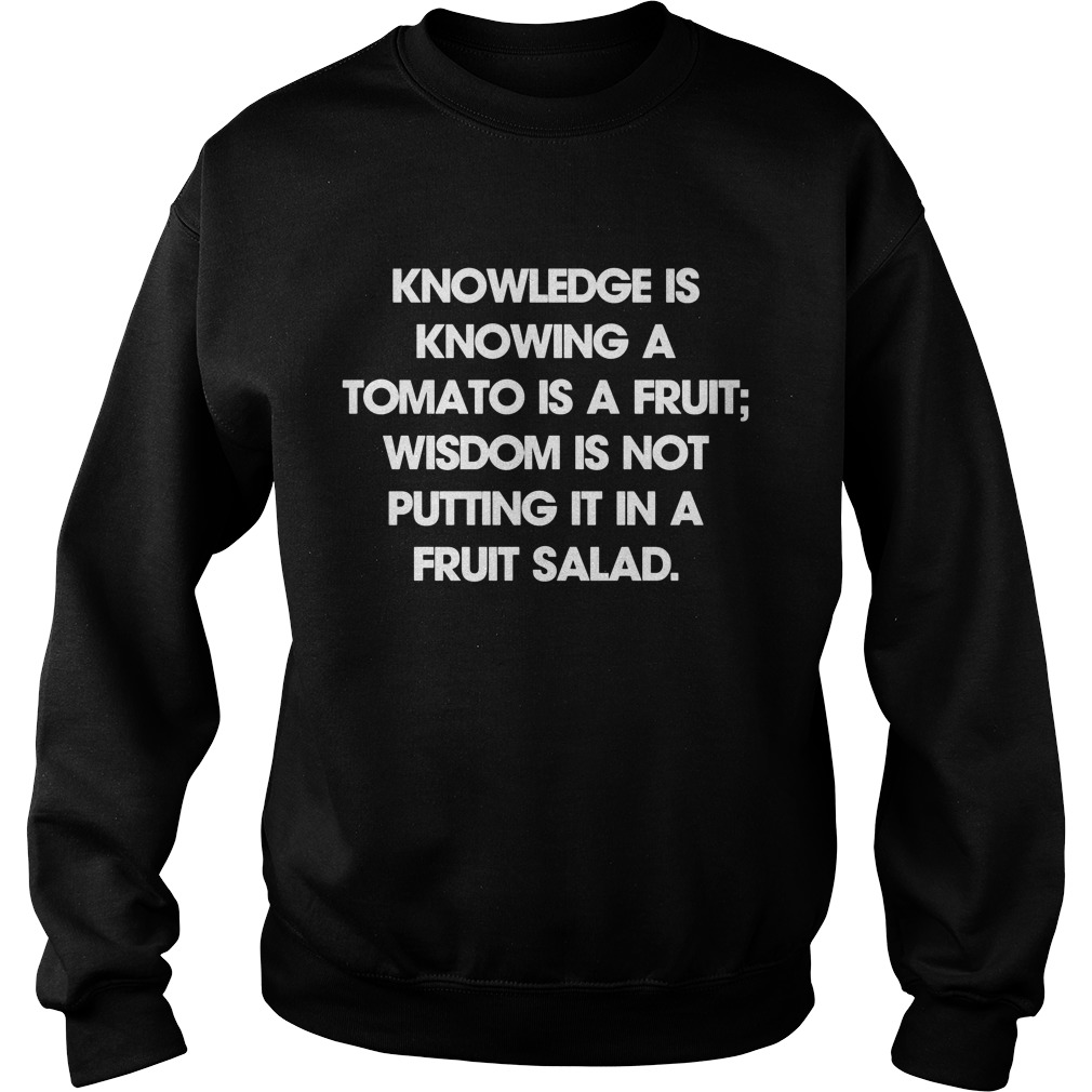 Knowledge Is Knowing A Tomato Is A Fruit Wisdom Is Not Putting It In A Fruit Salad Sweat Shirt