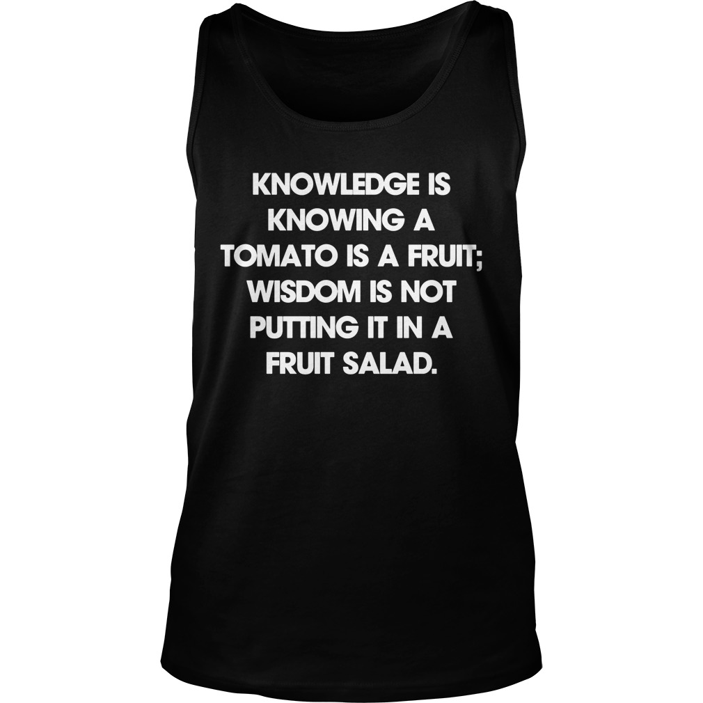 Knowledge Is Knowing A Tomato Is A Fruit Wisdom Is Not Putting It In A Fruit Salad Tank Top