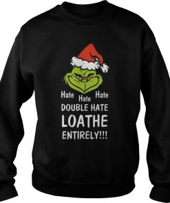 Mr Grinch Hate Hate Hate Double Hate Loather Entirely Sweat Shirt