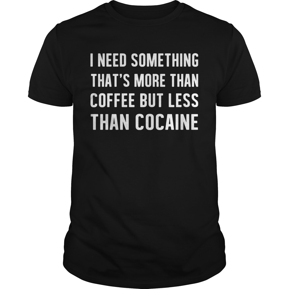 Need Something Thats Coffee Less Cocaine Guys Tee