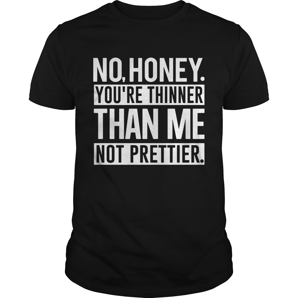 No Honey Youre Thinner Than Me Not Prettier Guys Tee