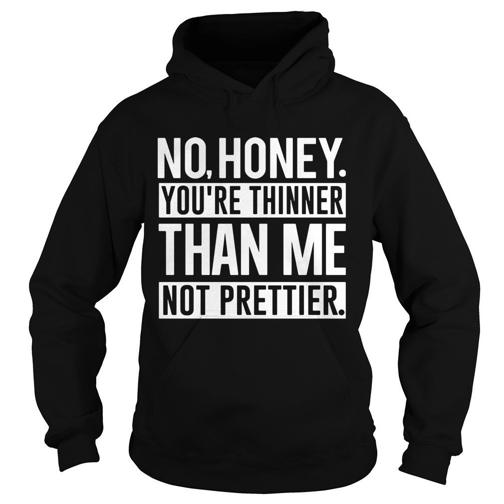 No Honey Youre Thinner Than Me Not Prettier Hoodie