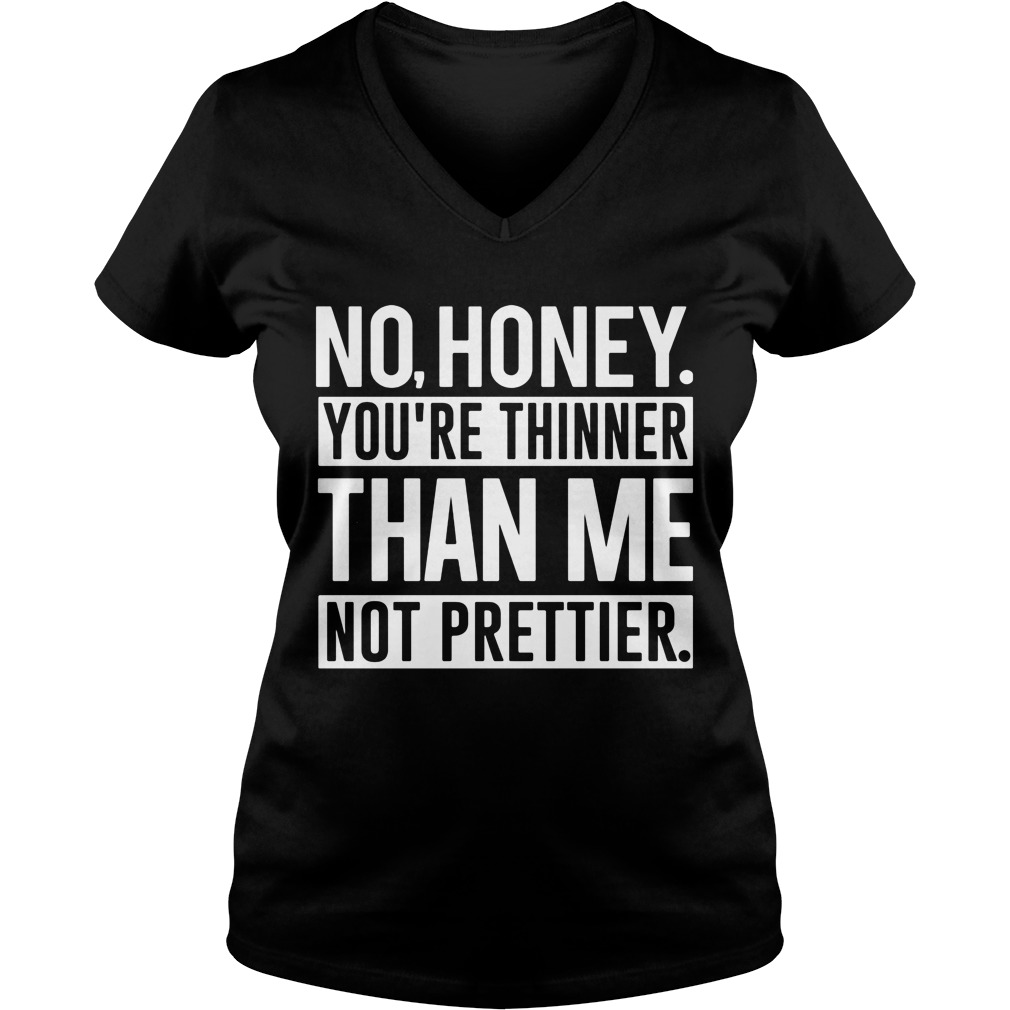 No Honey Youre Thinner Than Me Not Prettier Ladies V Neck