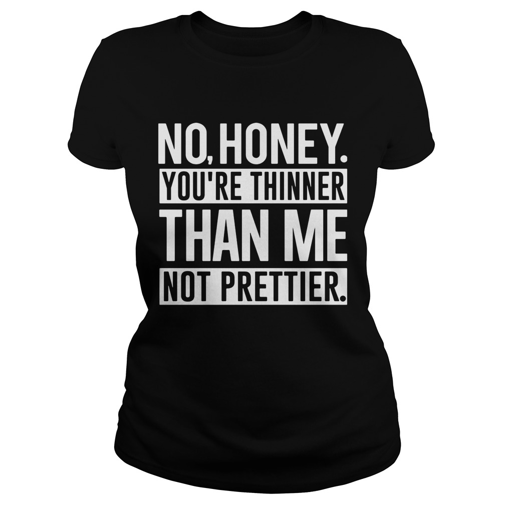 No Honey Youre Thinner Than Me Not Prettier Ladies Tee