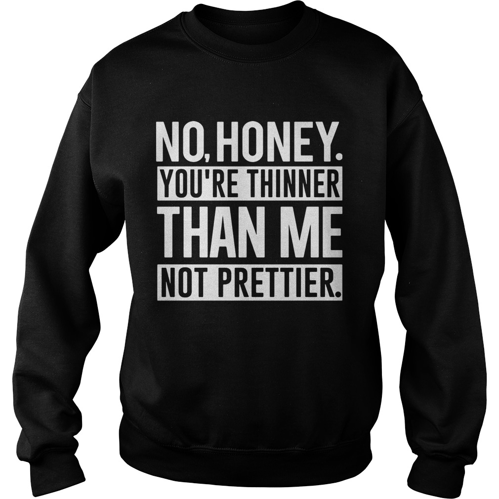 No Honey Youre Thinner Than Me Not Prettier Sweat Shirt