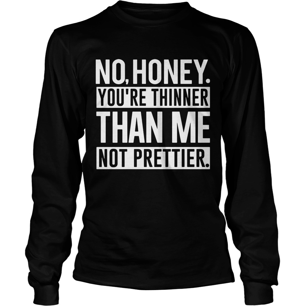 No Honey Youre Thinner Than Me Not Prettier Unisex Longsleeve
