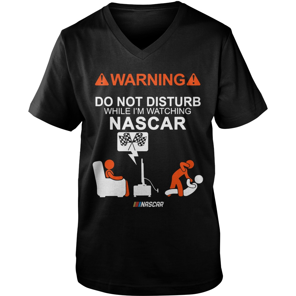 Warning Do Not Disturb While Im Watching Nascar Guys V Neck
