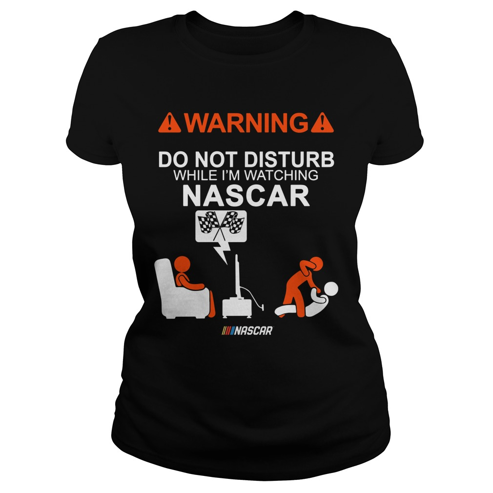 Warning Do Not Disturb While Im Watching Nascar Ladies Tee