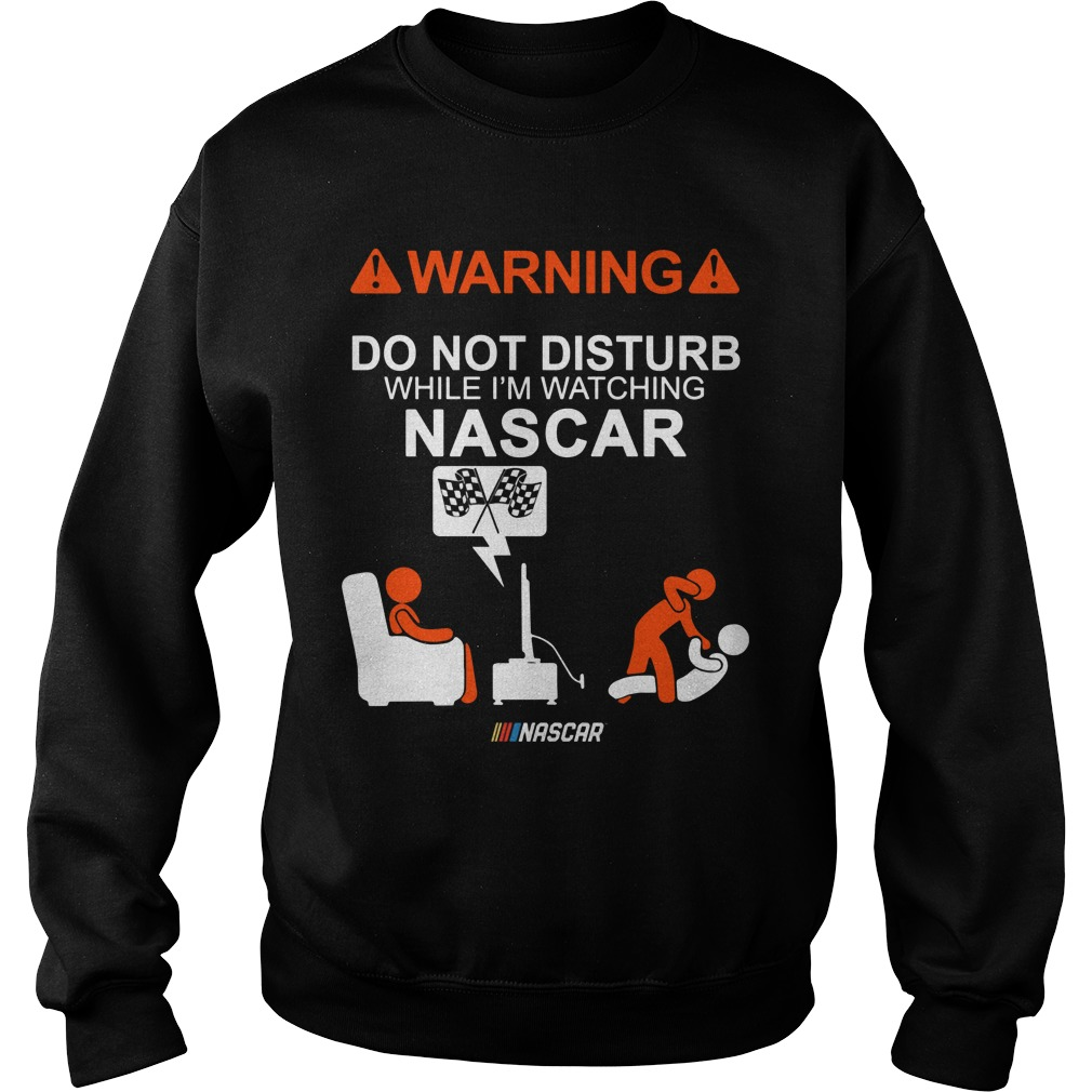 Warning Do Not Disturb While Im Watching Nascar Sweat Shirt
