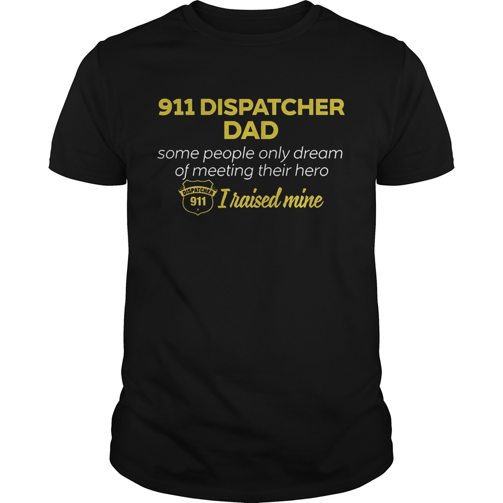 911 Dispatcher Dad Some People Only Dream Of Meeting Their Hero I Raised Mine Guys Tee