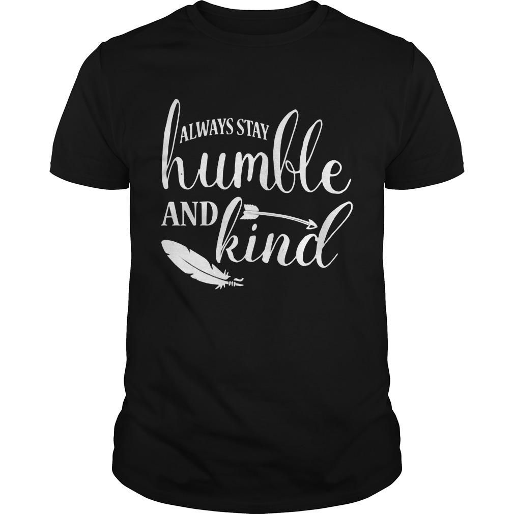 Always Stay Humble And Kind Shirt Hoodie Sweater Longsleeve Guys Tee