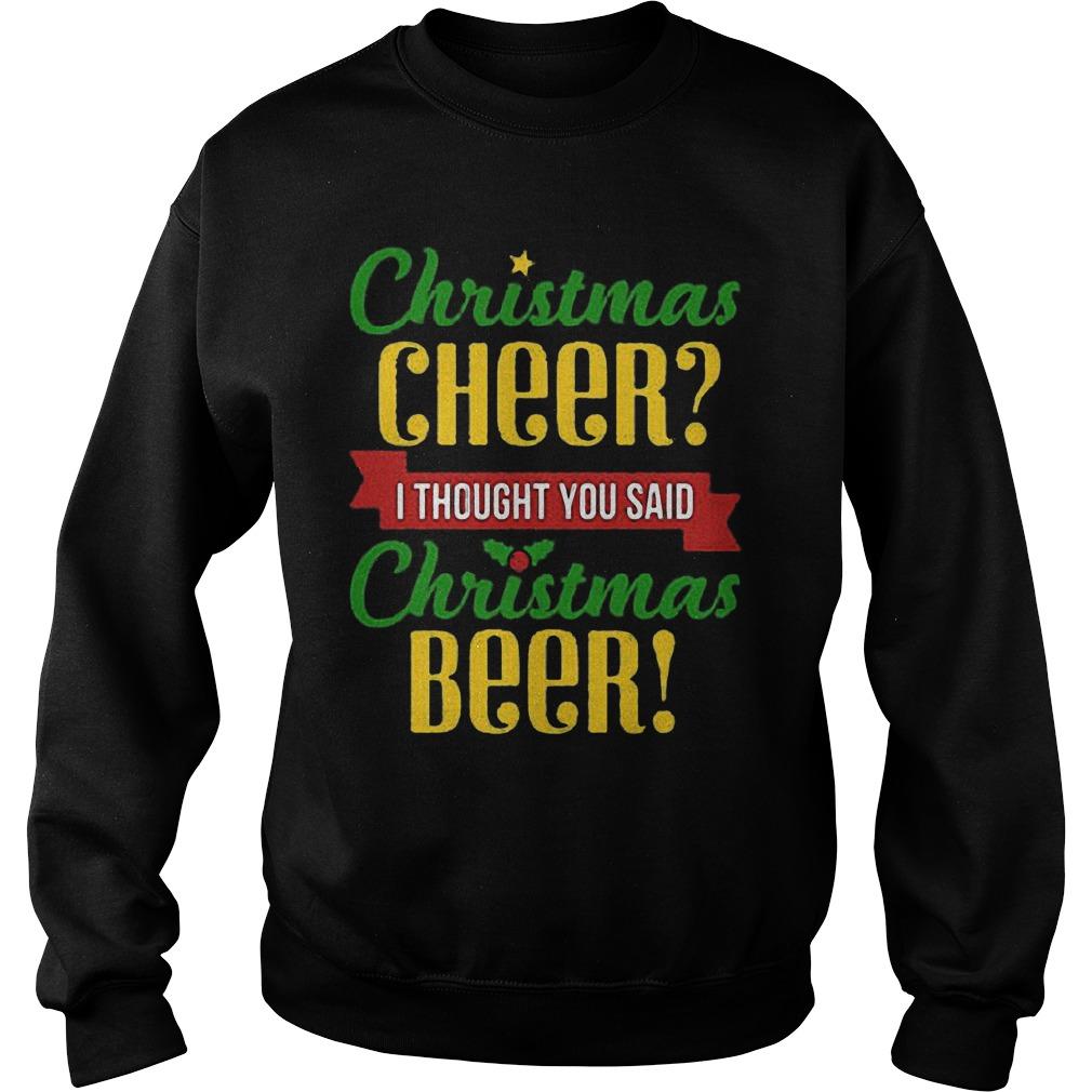 Christmas Cheers I Thought You Said Christmas Beer Ugly Christmas Sweater Hoodie Sweater Longsleeve Sweat Shirt
