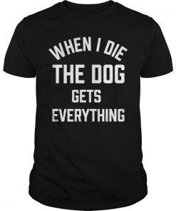 Die Dog Gets Everything Shirt