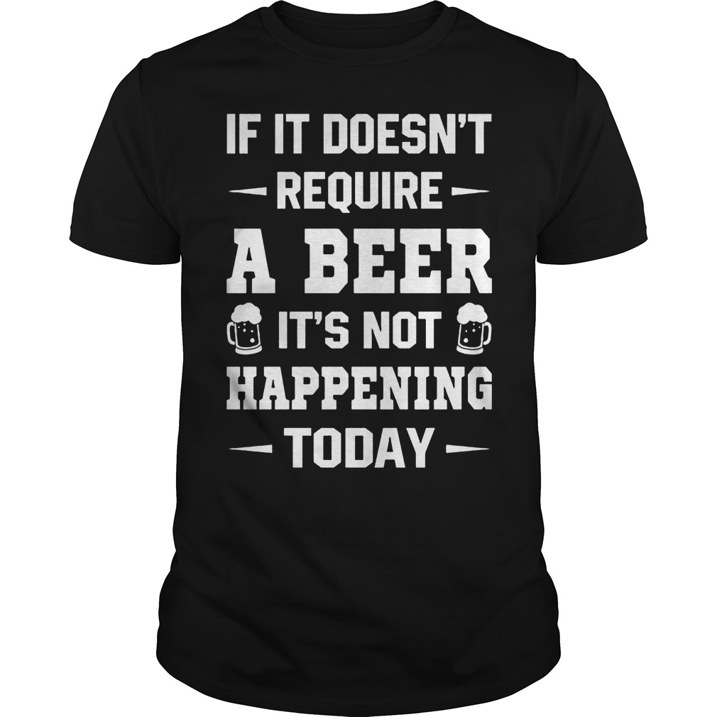 Doesnt Require Beer Not Happening Today Shirt