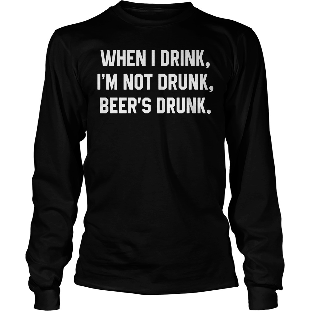 Drink Im Not Drunk Beers Drunk Longsleeve