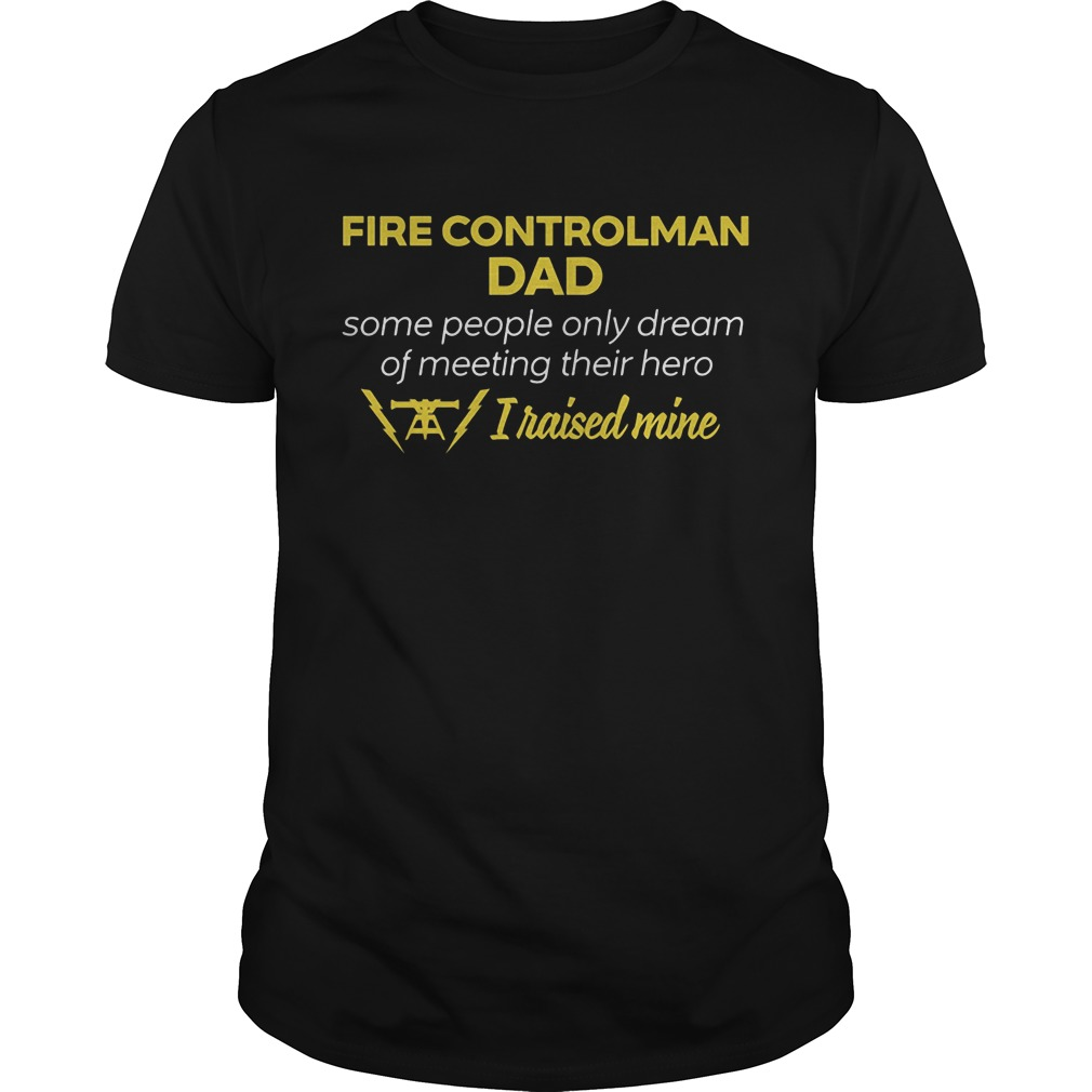Fire Controlman Dad People Dream Meeting Hero Raised Mine Guys Tee