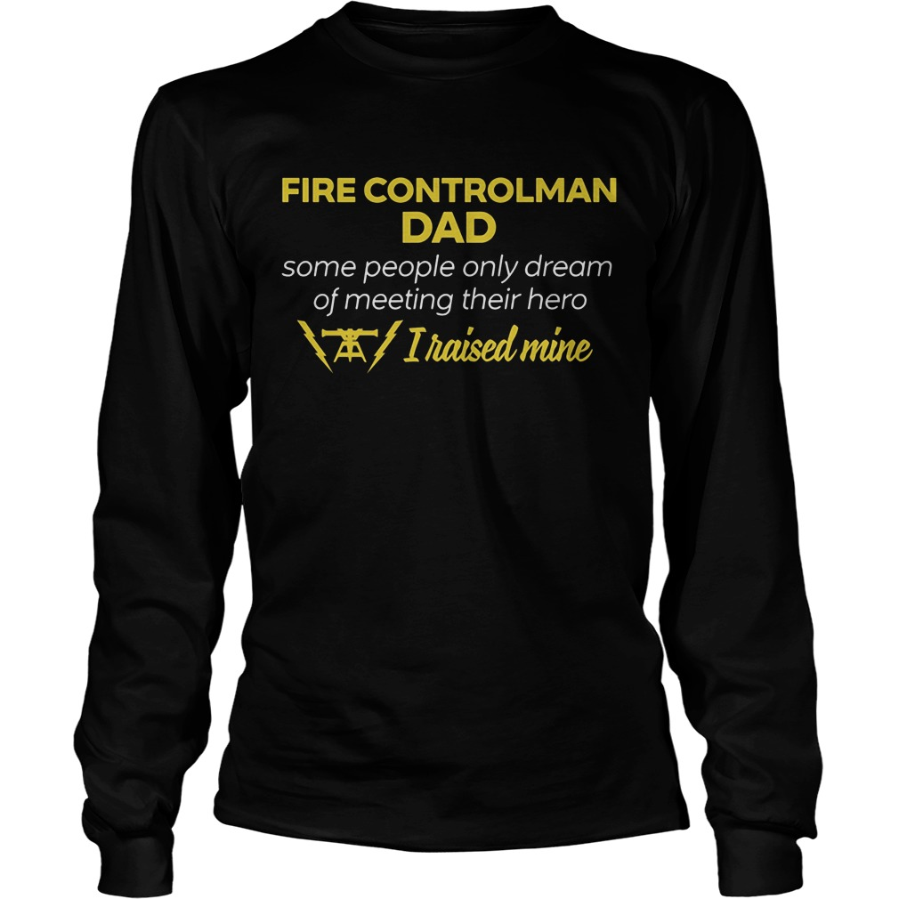 Fire Controlman Dad People Dream Meeting Hero Raised Mine Unisex Longsleeve Tee
