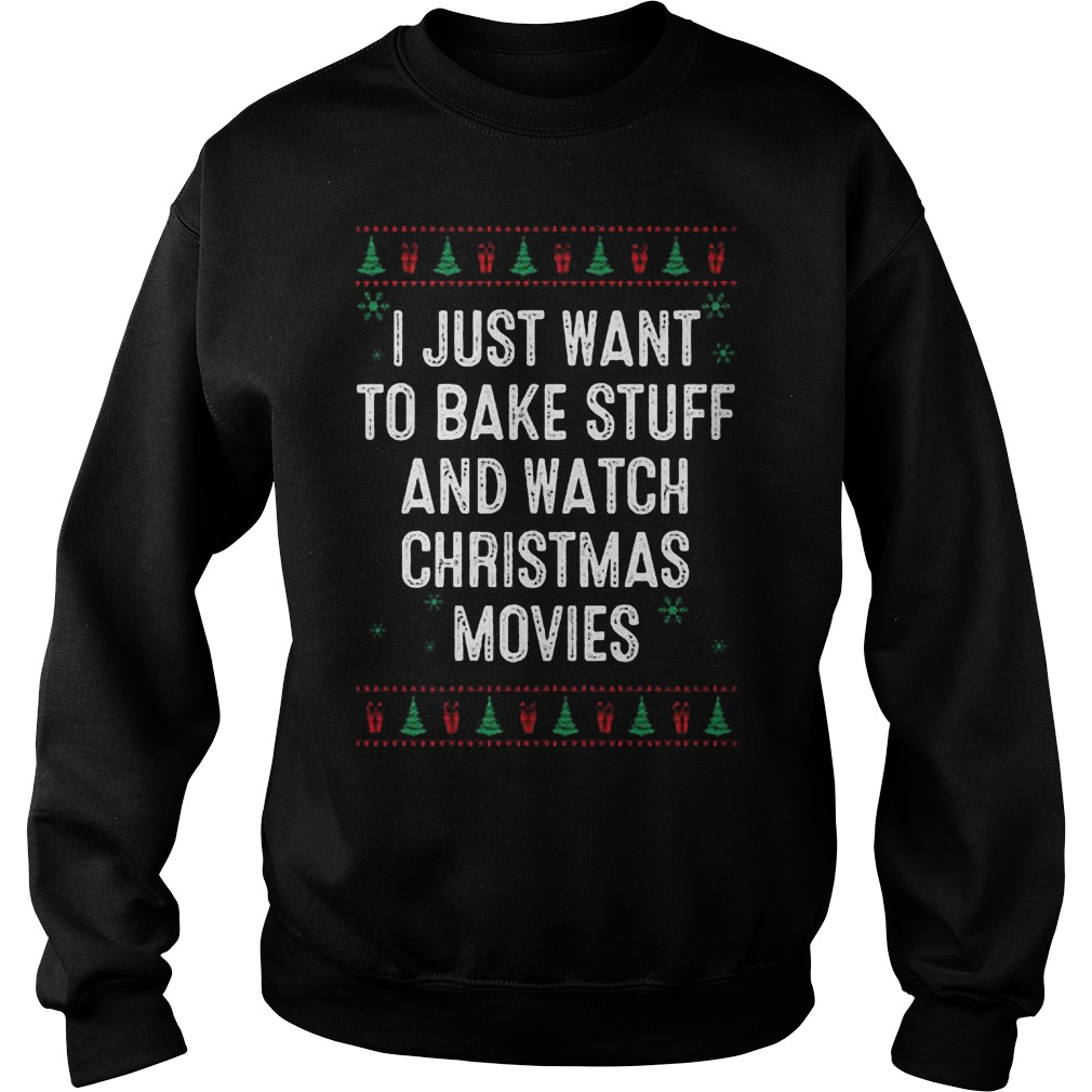 I Just Want To Bake Stuff And Watch Ugly Christmas Movies Sweater Hoodie Sweater Longsleeve Sweat Shirt