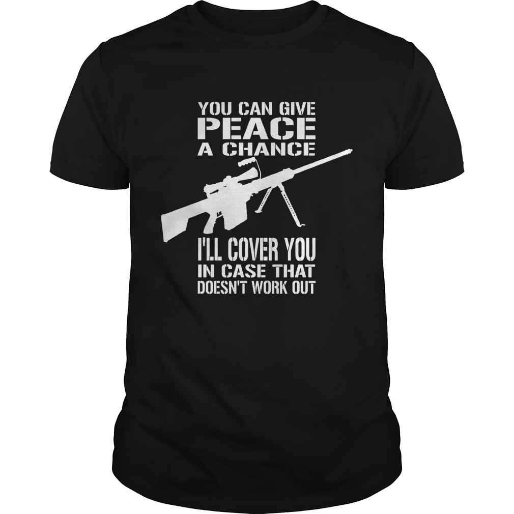 You Can Give Peace A Chance I'll Cover You In Case That Doesen't Work Out Shirt