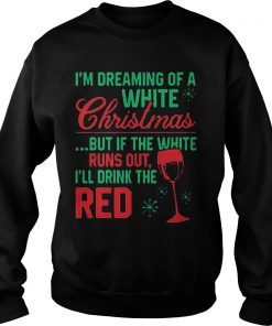 Im Dreaming White Christmas White Runs Ill Drink Red Sweat Shirt Hoodie Sweater Longsleeve Sweater