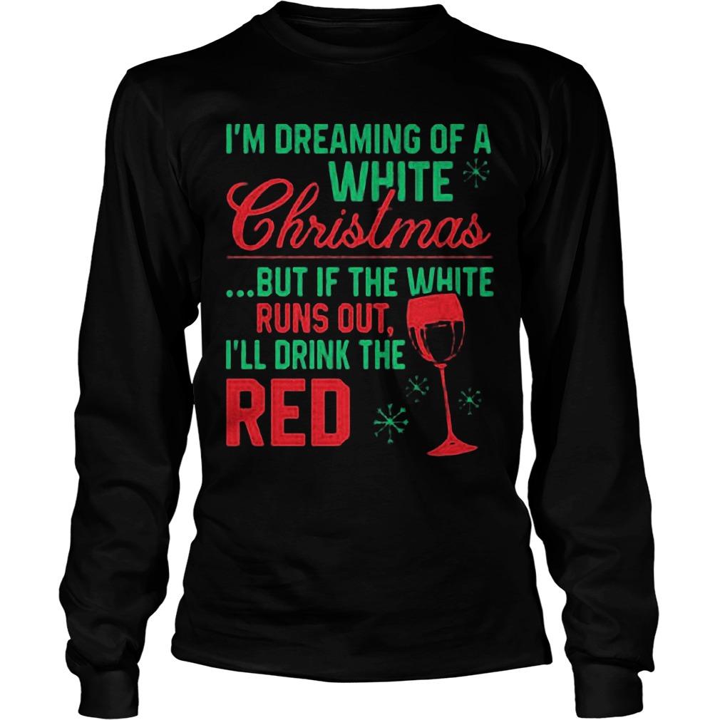 Im Dreaming White Christmas White Runs Ill Drink Red Sweat Shirt Hoodie Sweater Longsleeve Tee