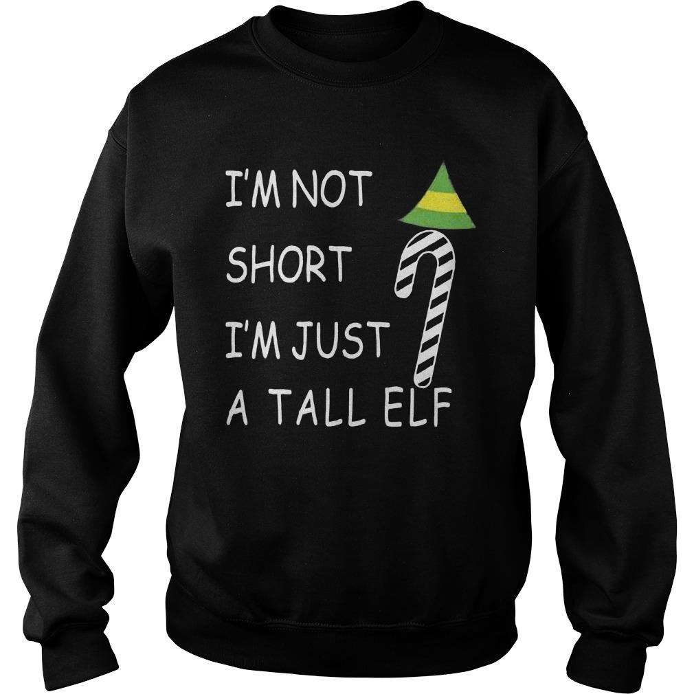 Im Not Short Im Just Tall Elf Sweat Shirt Hoodie Sweater Longsleeve Sweater
