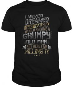 Never Dreamed One Day Id Become Grumpy Old Man Killing Guys Tee