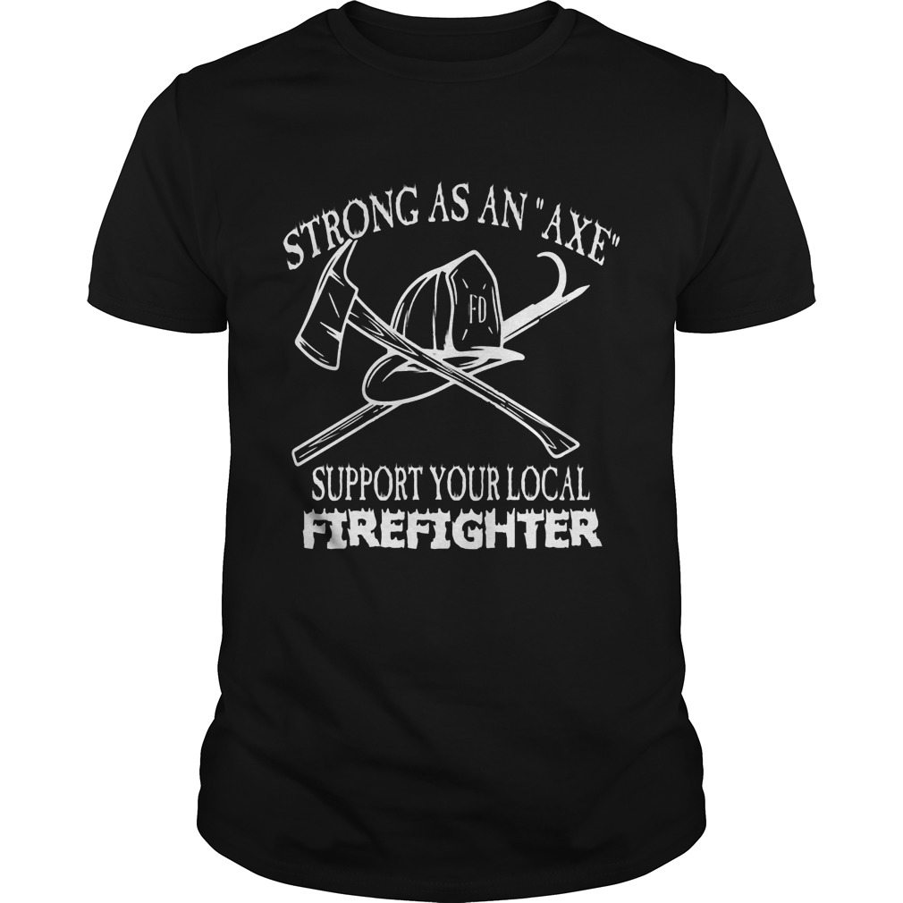 Strong Axe Support Local Firefighter Shirt