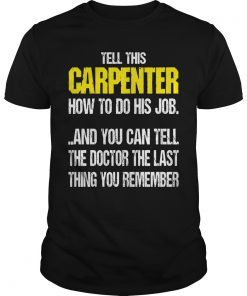 Tell Carpenter Job Can Tell Doctor Last Thing Remember Guys Tee