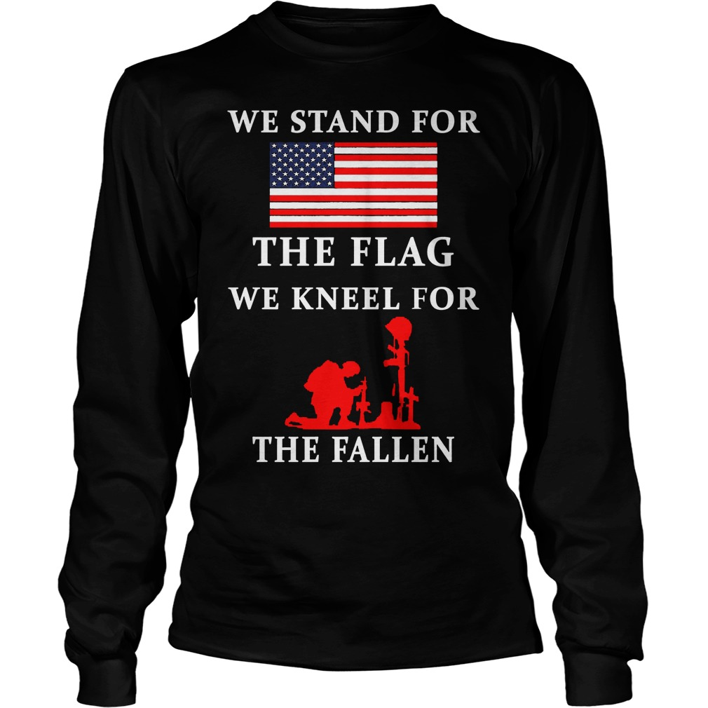 We Stand For The Flag We Kneel For The Fallen Shirt