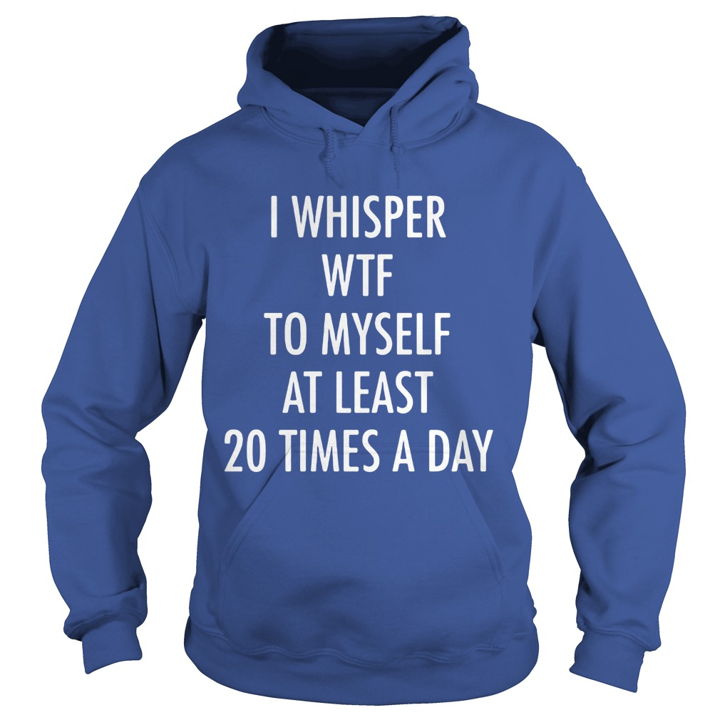 Whisper Wtf 20 Times Day Hoodie