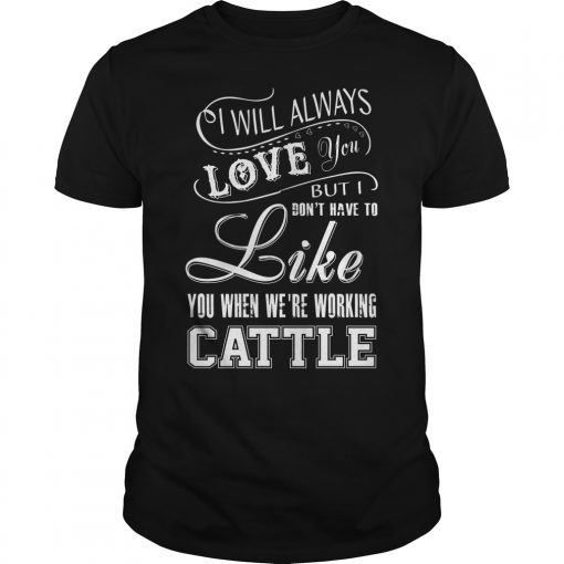 Will Always Love Dont Like Working Cattle Shirt