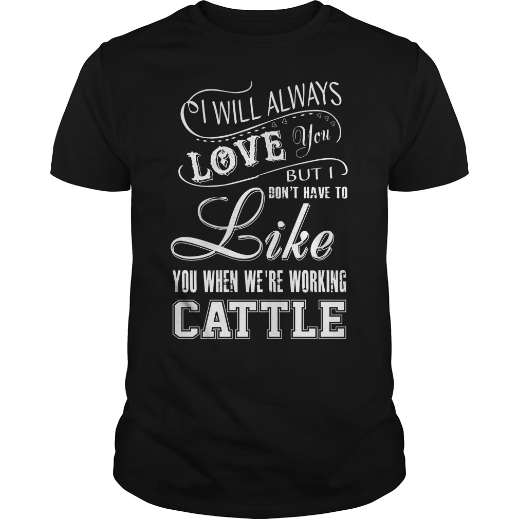 I will always love you but i don t have to like you when for I love you t shirts
