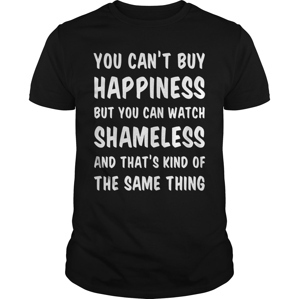 You Cant Buy Happiness But You Can Watch Shameless And Thats Kind Of The Same Thing Guys Tee