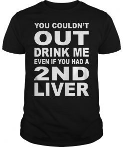 You Couldnt Out Drink Me Even If You Had A 2nd Liver Shirt Hoodie Sweater Longsleeve Guys Tee